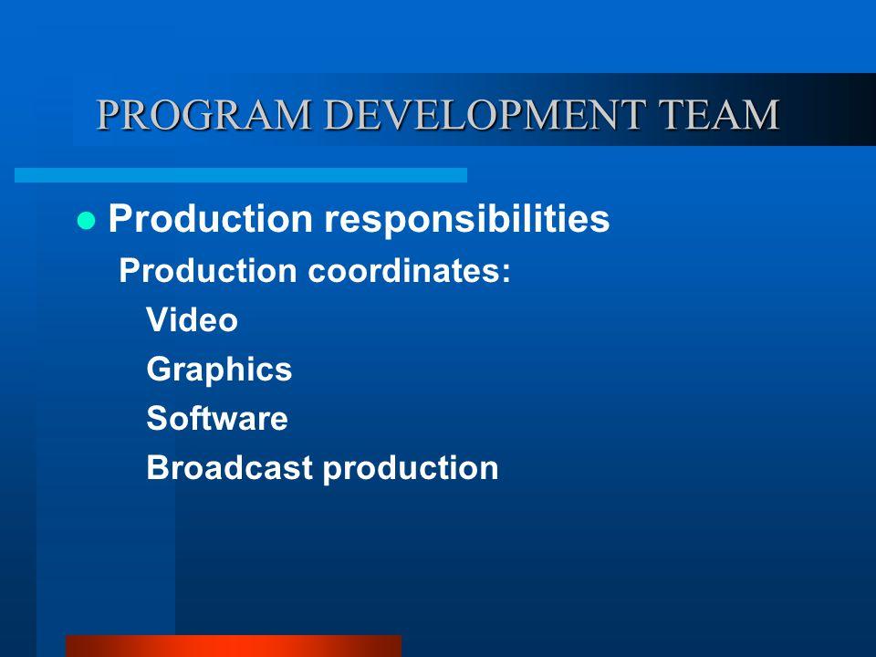 PROGRAM DEVELOPMENT TEAM Production responsibilities Production coordinates: Video Graphics Software Broadcast production