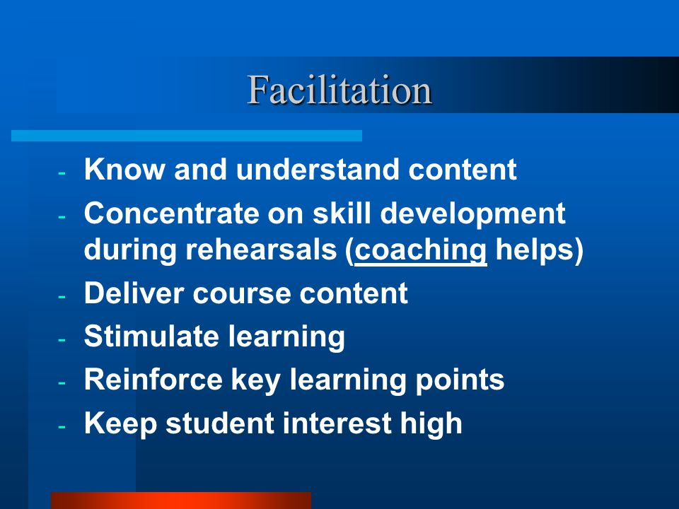 Facilitation - Know and understand content - Concentrate on skill development during rehearsals (coaching helps) - Deliver course content - Stimulate learning - Reinforce key learning points - Keep student interest high