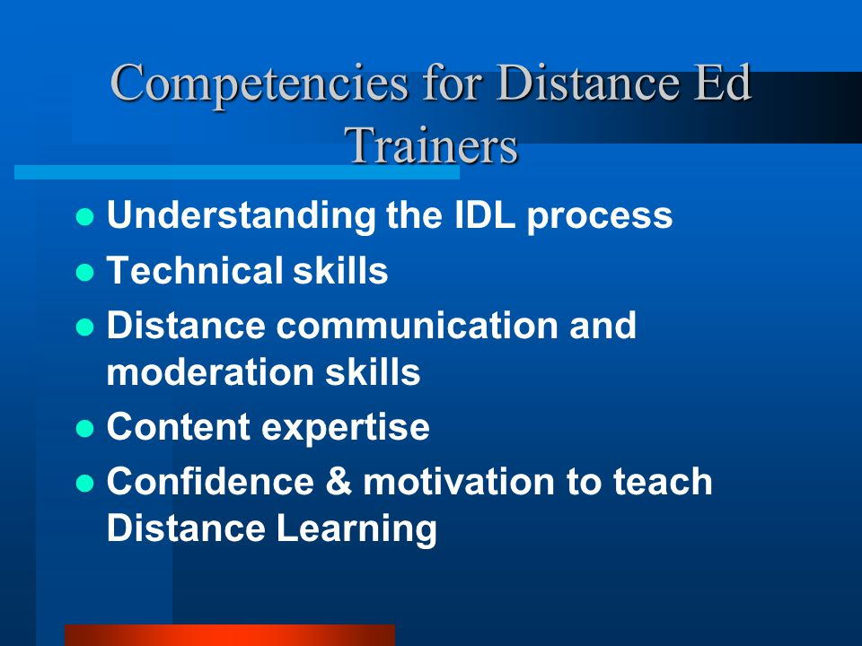 Competencies for Distance Ed Trainers Understanding the IDL process Technical skills Distance communication and moderation skills Content expertise Confidence & motivation to teach Distance Learning