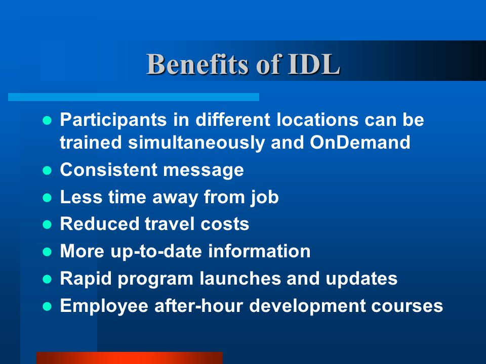 Benefits of IDL Participants in different locations can be trained simultaneously and OnDemand Consistent message Less time away from job Reduced travel costs More up-to-date information Rapid program launches and updates Employee after-hour development courses