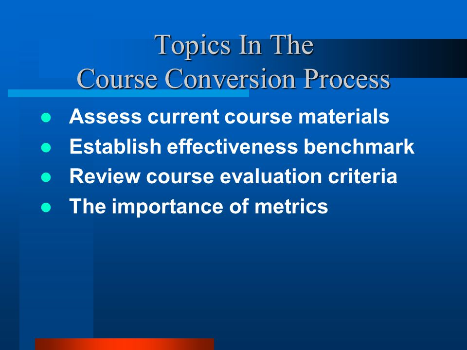 Topics In The Course Conversion Process Assess current course materials Establish effectiveness benchmark Review course evaluation criteria The importance of metrics