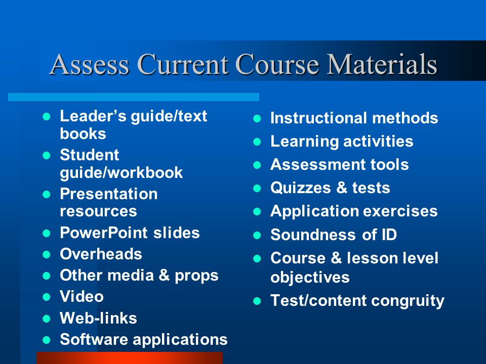 Assess Current Course Materials Leaders guide/text books Student guide/workbook Presentation resources PowerPoint slides Overheads Other media & props