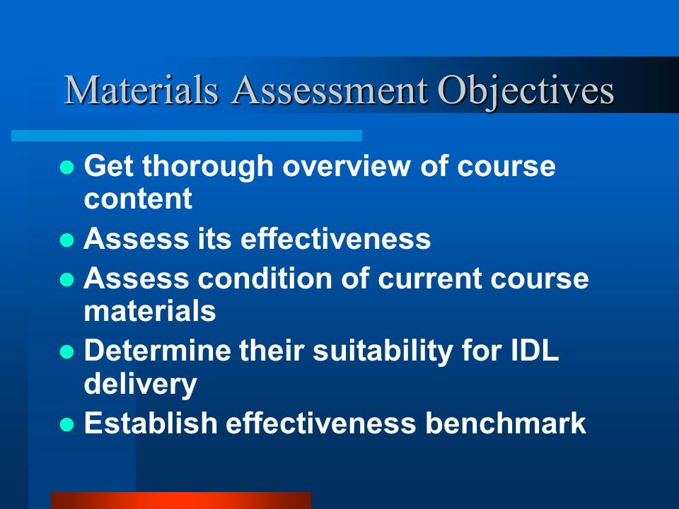 Materials Assessment Objectives Get thorough overview of course content Assess its effectiveness Assess condition of current course materials Determine their suitability for IDL delivery Establish effectiveness benchmark