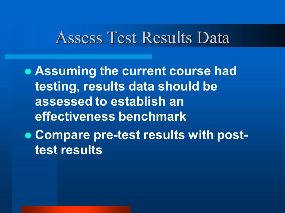 Assess Test Results Data Assuming the current course had testing, results data should be assessed to establish an effectiveness benchmark Compare pre-test results with post- test results