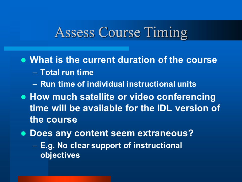 Assess Course Timing What is the current duration of the course –Total run time –Run time of individual instructional units How much satellite or video conferencing time will be available for the IDL version of the course Does any content seem extraneous.
