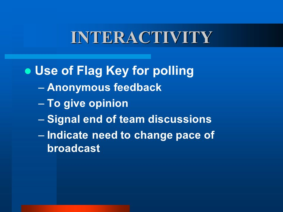 INTERACTIVITY Use of Flag Key for polling –Anonymous feedback –To give opinion –Signal end of team discussions –Indicate need to change pace of broadcast