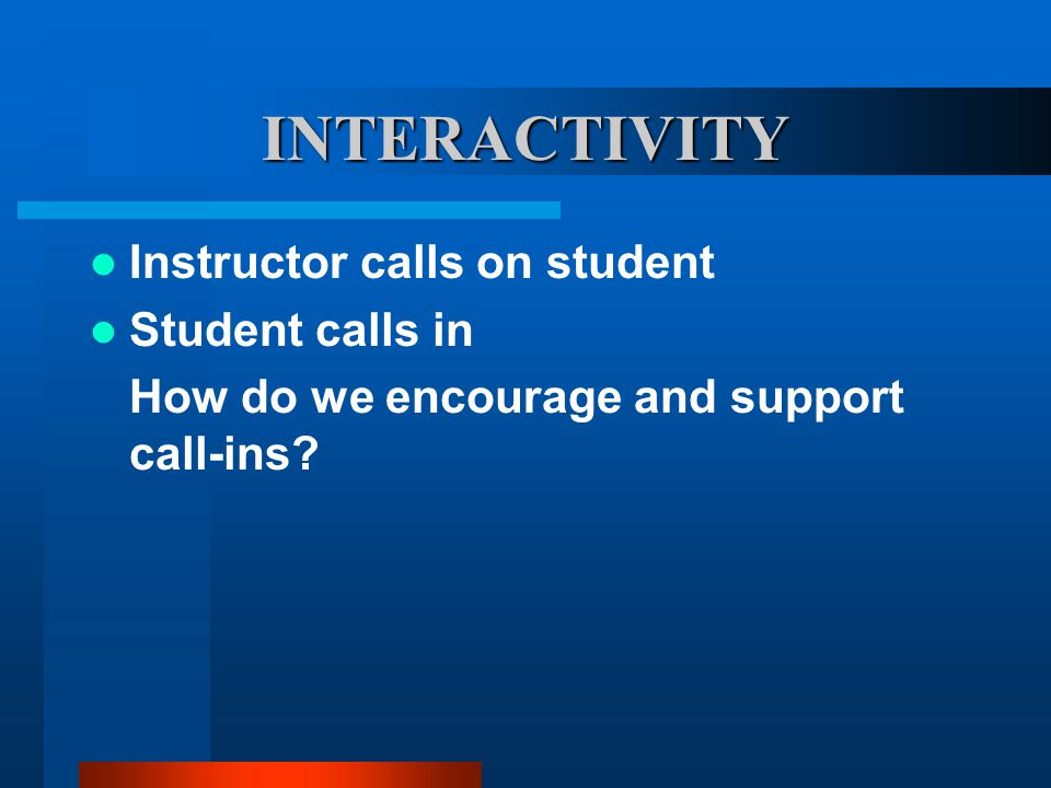 INTERACTIVITY Instructor calls on student Student calls in How do we encourage and support call-ins?