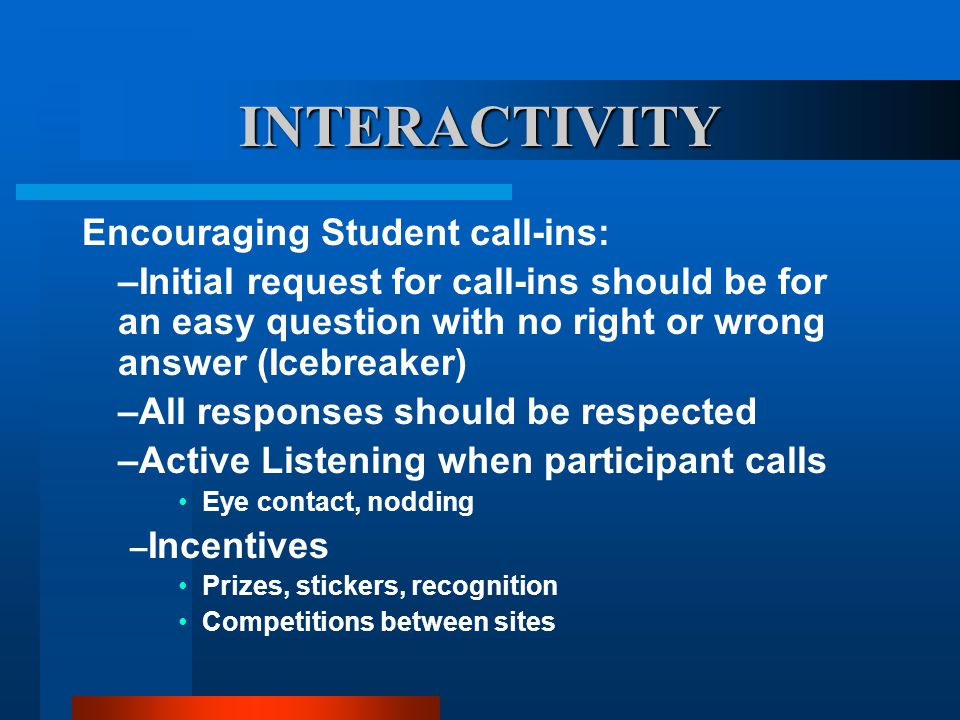 INTERACTIVITY Encouraging Student call-ins: –Initial request for call-ins should be for an easy question with no right or wrong answer (Icebreaker) –A