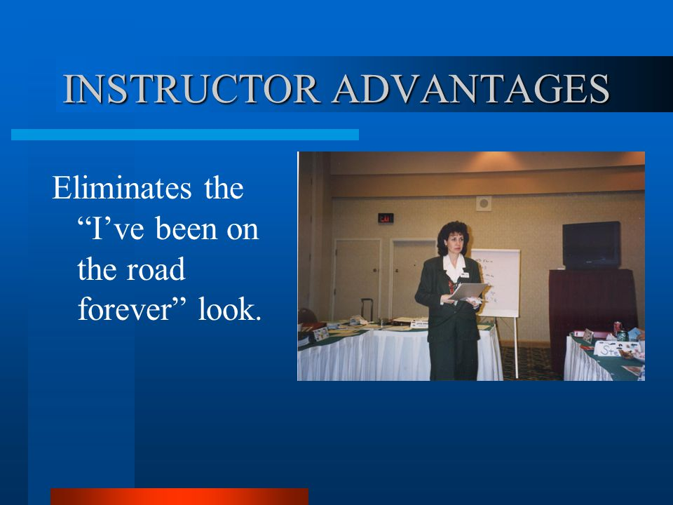 INSTRUCTOR ADVANTAGES Eliminates the Ive been on the road forever look.
