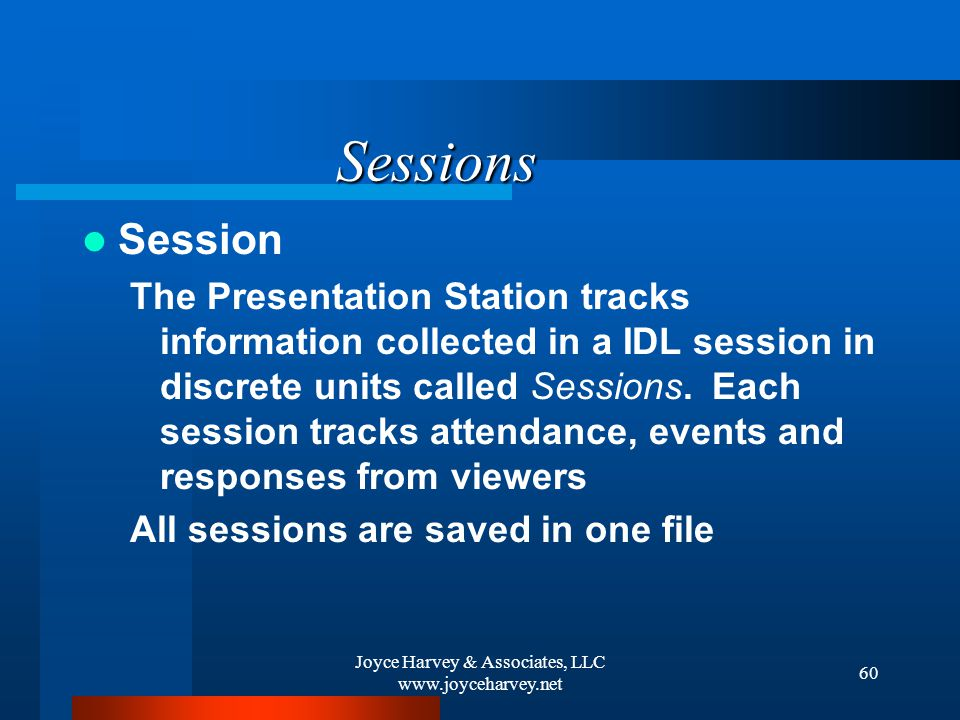 Joyce Harvey & Associates, LLC www.joyceharvey.net 60 Sessions Session The Presentation Station tracks information collected in a IDL session in discrete units called Sessions.