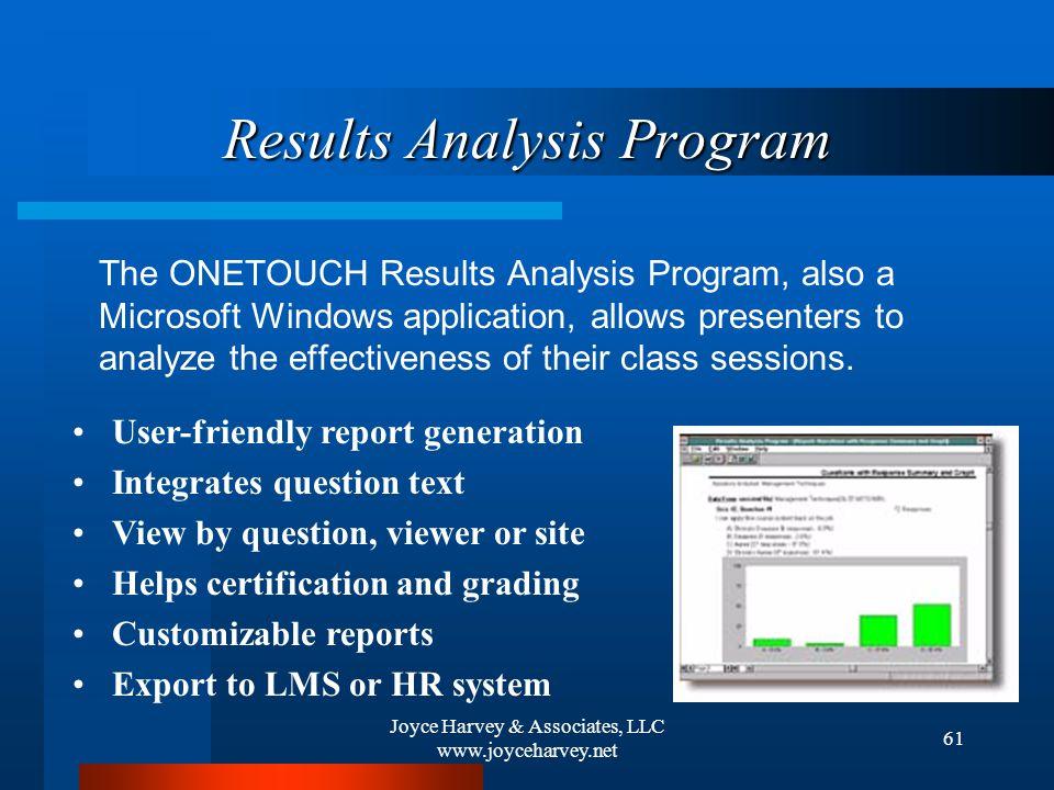 Joyce Harvey & Associates, LLC www.joyceharvey.net 61 Results Analysis Program The ONETOUCH Results Analysis Program, also a Microsoft Windows application, allows presenters to analyze the effectiveness of their class sessions.