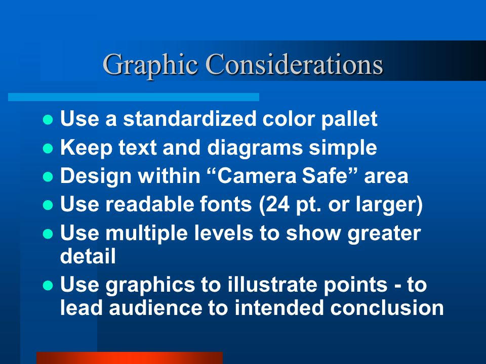 Graphic Considerations Use a standardized color pallet Keep text and diagrams simple Design within Camera Safe area Use readable fonts (24 pt. or larg