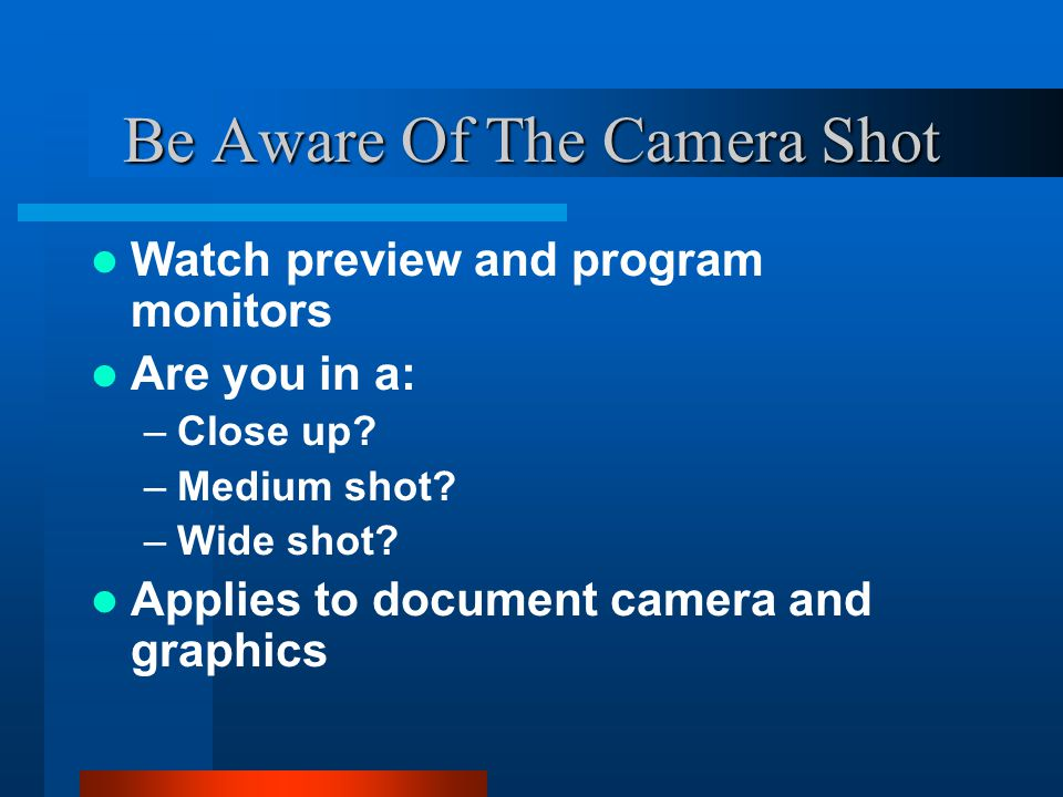 Be Aware Of The Camera Shot Watch preview and program monitors Are you in a: –Close up.