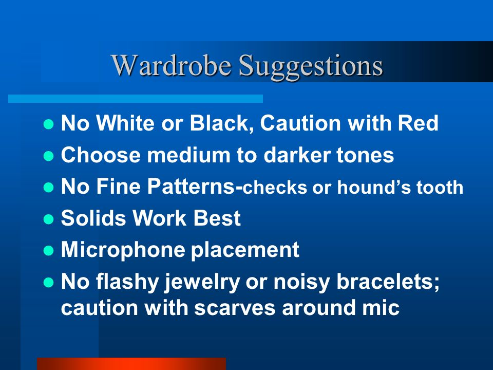 Wardrobe Suggestions No White or Black, Caution with Red Choose medium to darker tones No Fine Patterns- checks or hounds tooth Solids Work Best Micro