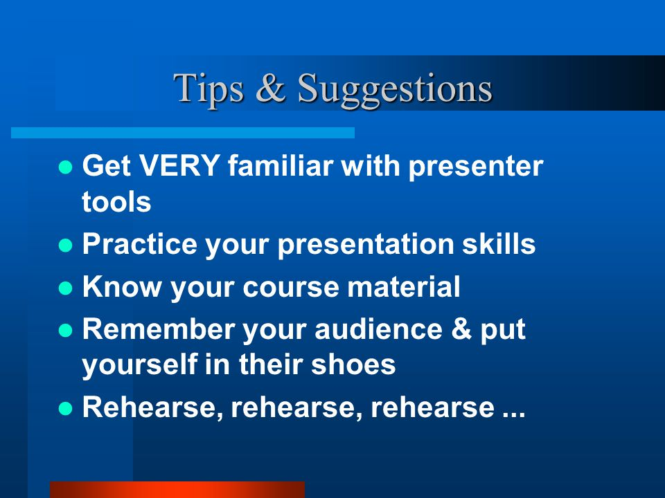 Tips & Suggestions Get VERY familiar with presenter tools Practice your presentation skills Know your course material Remember your audience & put you