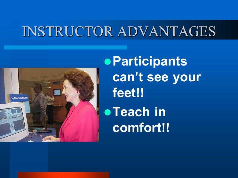 INSTRUCTOR ADVANTAGES Participants cant see your feet!! Teach in comfort!!