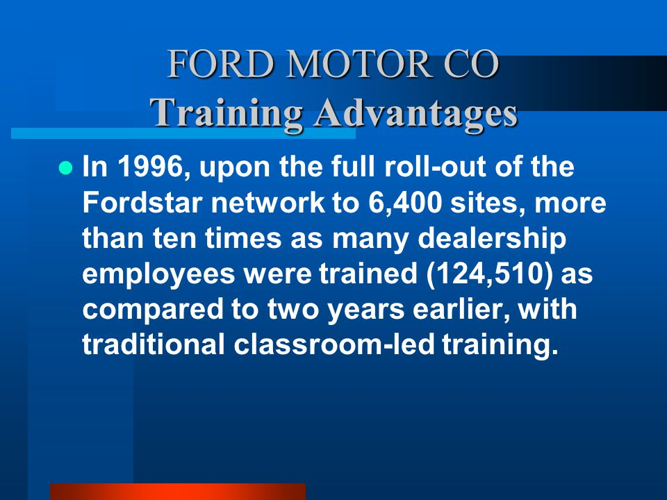 FORD MOTOR CO Training Advantages In 1996, upon the full roll-out of the Fordstar network to 6,400 sites, more than ten times as many dealership employees were trained (124,510) as compared to two years earlier, with traditional classroom-led training.