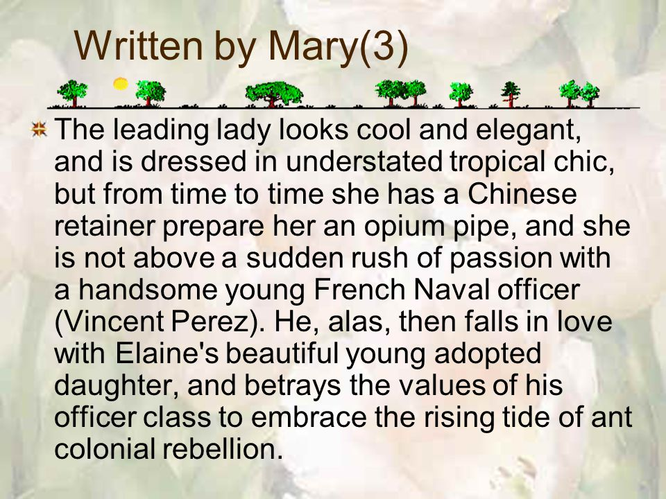 Written by Mary(3) The leading lady looks cool and elegant, and is dressed in understated tropical chic, but from time to time she has a Chinese retainer prepare her an opium pipe, and she is not above a sudden rush of passion with a handsome young French Naval officer (Vincent Perez).