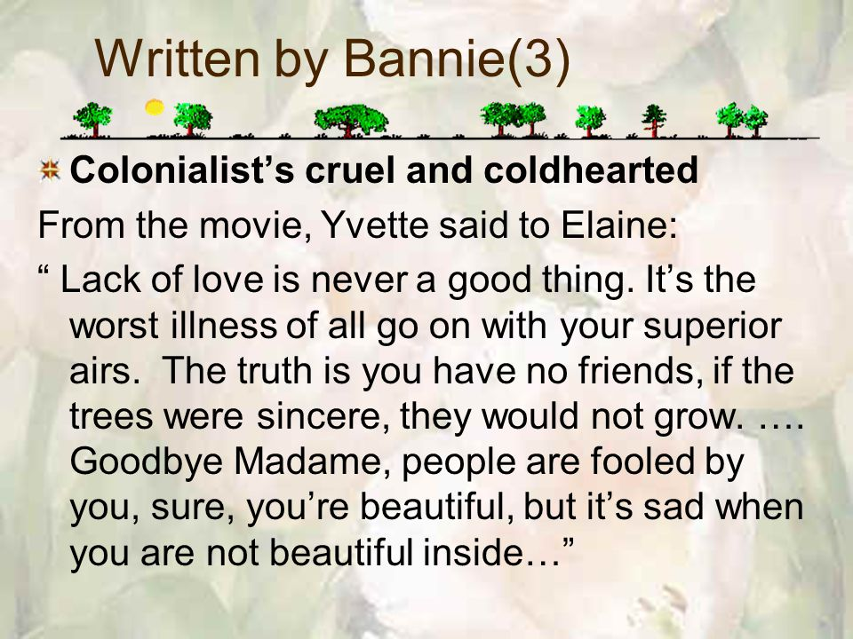 Written by Bannie(3) Colonialists cruel and coldhearted From the movie, Yvette said to Elaine: Lack of love is never a good thing.