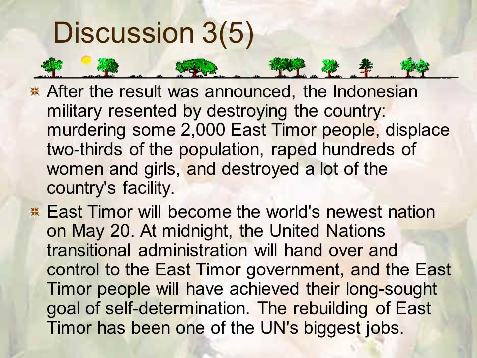 Discussion 3(5) After the result was announced, the Indonesian military resented by destroying the country: murdering some 2,000 East Timor people, displace two-thirds of the population, raped hundreds of women and girls, and destroyed a lot of the country s facility.