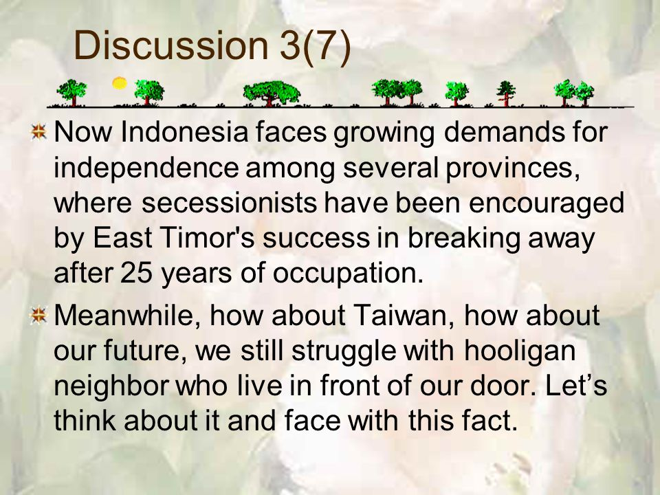 Discussion 3(7) Now Indonesia faces growing demands for independence among several provinces, where secessionists have been encouraged by East Timor s success in breaking away after 25 years of occupation.