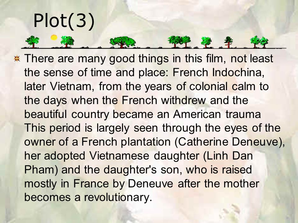 Plot(3) There are many good things in this film, not least the sense of time and place: French Indochina, later Vietnam, from the years of colonial calm to the days when the French withdrew and the beautiful country became an American trauma This period is largely seen through the eyes of the owner of a French plantation (Catherine Deneuve), her adopted Vietnamese daughter (Linh Dan Pham) and the daughter s son, who is raised mostly in France by Deneuve after the mother becomes a revolutionary.