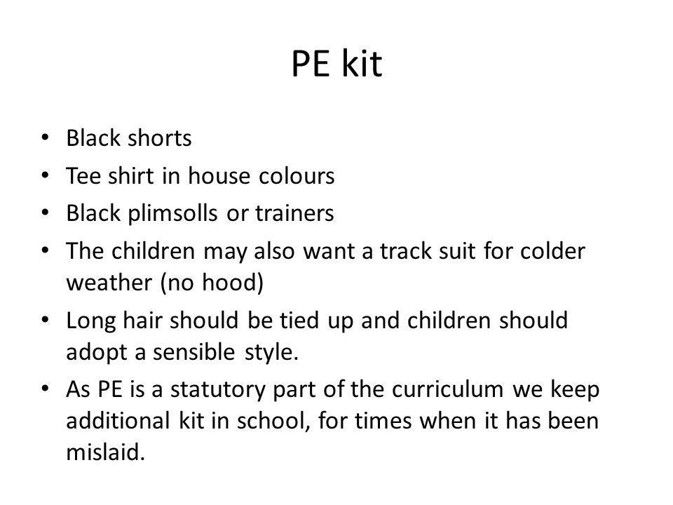 PE kit Black shorts Tee shirt in house colours Black plimsolls or trainers The children may also want a track suit for colder weather (no hood) Long hair should be tied up and children should adopt a sensible style.