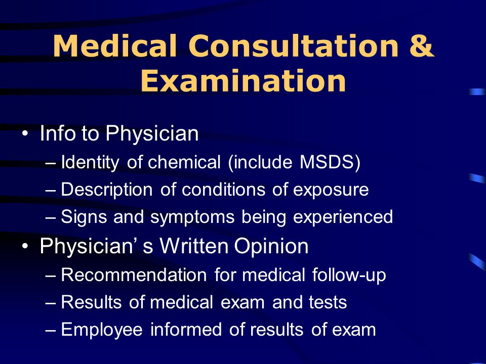 Medical Consultation & Examination Info to Physician –Identity of chemical (include MSDS) –Description of conditions of exposure –Signs and symptoms b