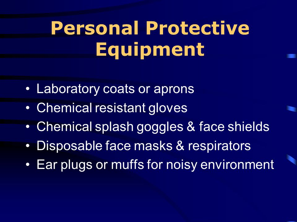 Personal Protective Equipment Laboratory coats or aprons Chemical resistant gloves Chemical splash goggles & face shields Disposable face masks & resp