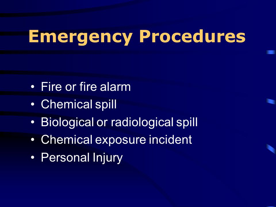 Emergency Procedures Fire or fire alarm Chemical spill Biological or radiological spill Chemical exposure incident Personal Injury