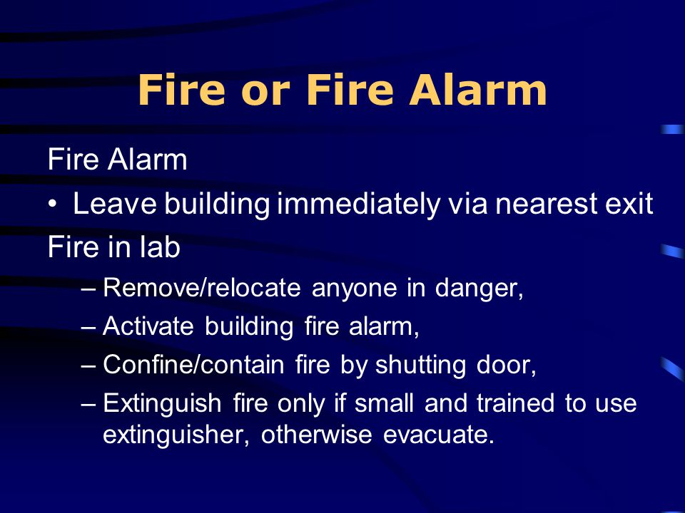 Fire or Fire Alarm Fire Alarm Leave building immediately via nearest exit Fire in lab –Remove/relocate anyone in danger, –Activate building fire alarm