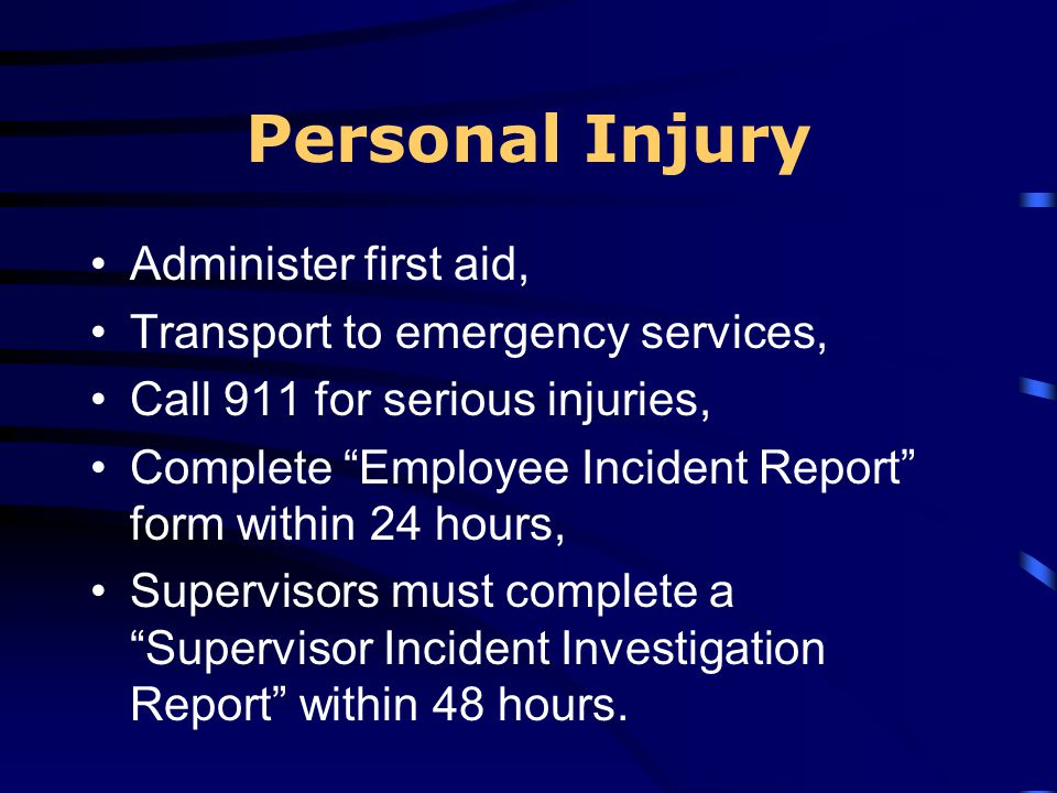 Personal Injury Administer first aid, Transport to emergency services, Call 911 for serious injuries, Complete Employee Incident Report form within 24