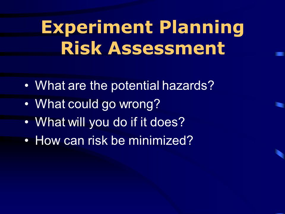 Experiment Planning Risk Assessment What are the potential hazards? What could go wrong? What will you do if it does? How can risk be minimized?