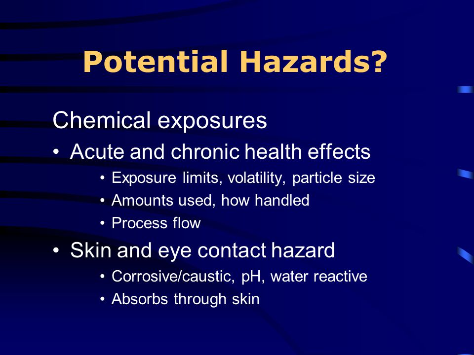 Potential Hazards? Chemical exposures Acute and chronic health effects Exposure limits, volatility, particle size Amounts used, how handled Process fl