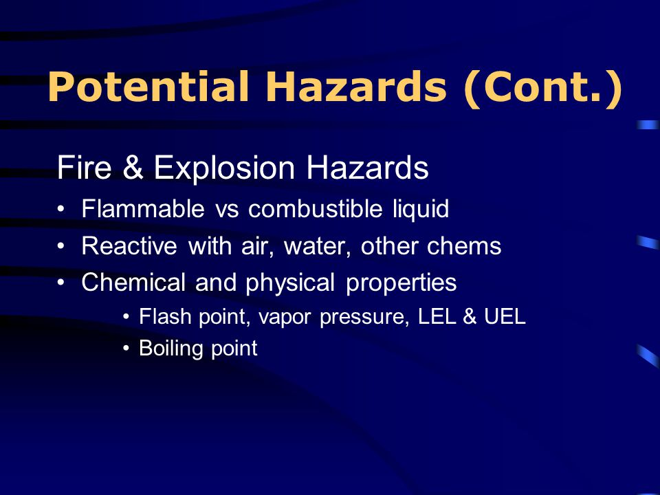 Potential Hazards (Cont.) Fire & Explosion Hazards Flammable vs combustible liquid Reactive with air, water, other chems Chemical and physical propert