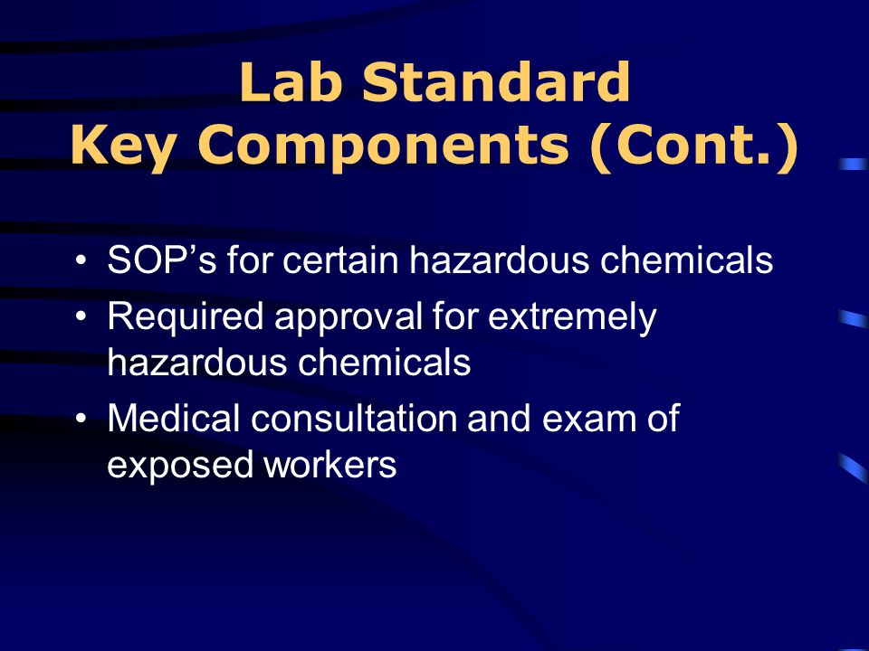 Lab Standard Key Components (Cont.) SOPs for certain hazardous chemicals Required approval for extremely hazardous chemicals Medical consultation and