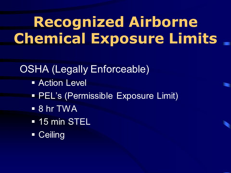 Recognized Airborne Chemical Exposure Limits OSHA (Legally Enforceable) Action Level PELs (Permissible Exposure Limit) 8 hr TWA 15 min STEL Ceiling