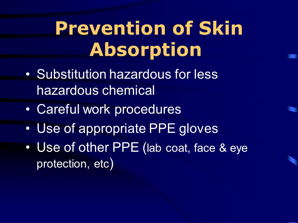 Prevention of Skin Absorption Substitution hazardous for less hazardous chemical Careful work procedures Use of appropriate PPE gloves Use of other PP