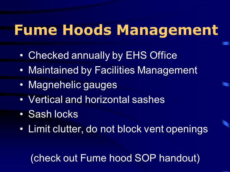 Fume Hoods Management Checked annually by EHS Office Maintained by Facilities Management Magnehelic gauges Vertical and horizontal sashes Sash locks L