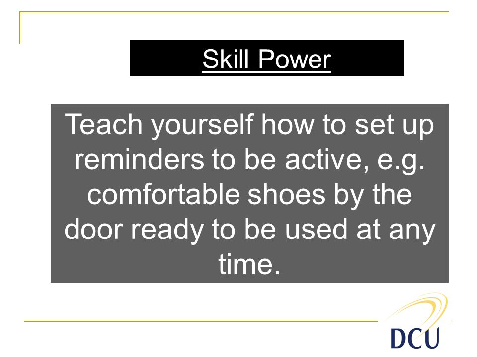Skill Power Teach yourself how to set up reminders to be active, e.g.