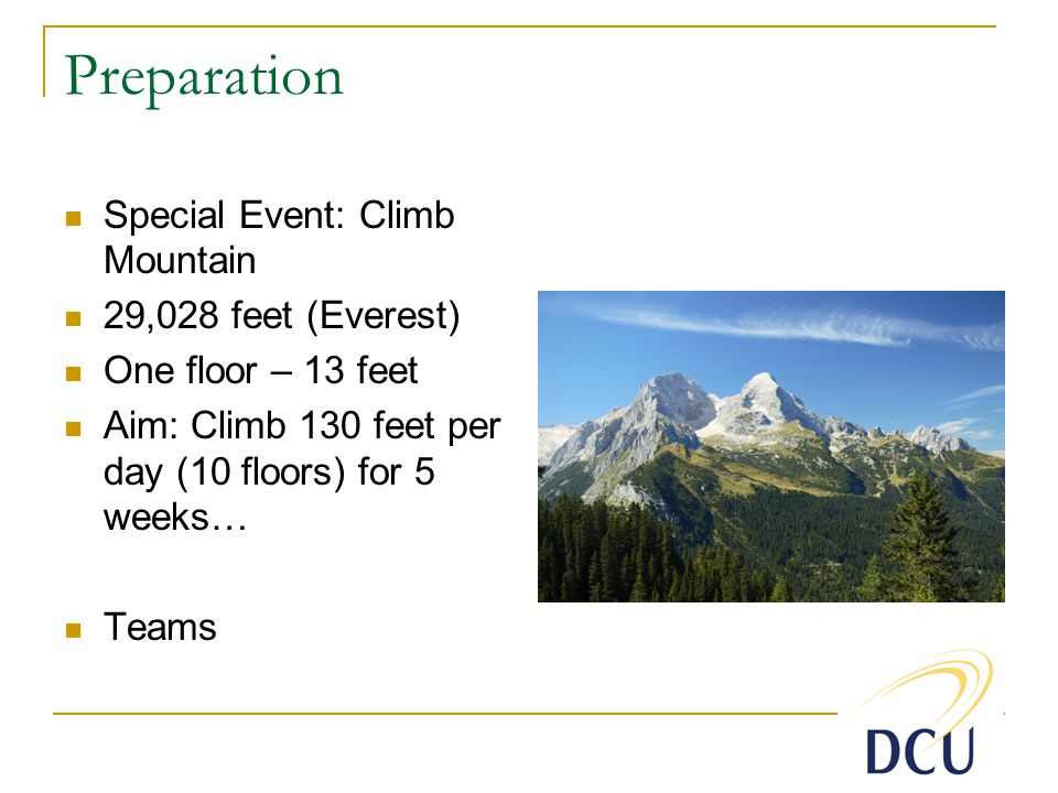 Preparation Special Event: Climb Mountain 29,028 feet (Everest) One floor – 13 feet Aim: Climb 130 feet per day (10 floors) for 5 weeks… Teams
