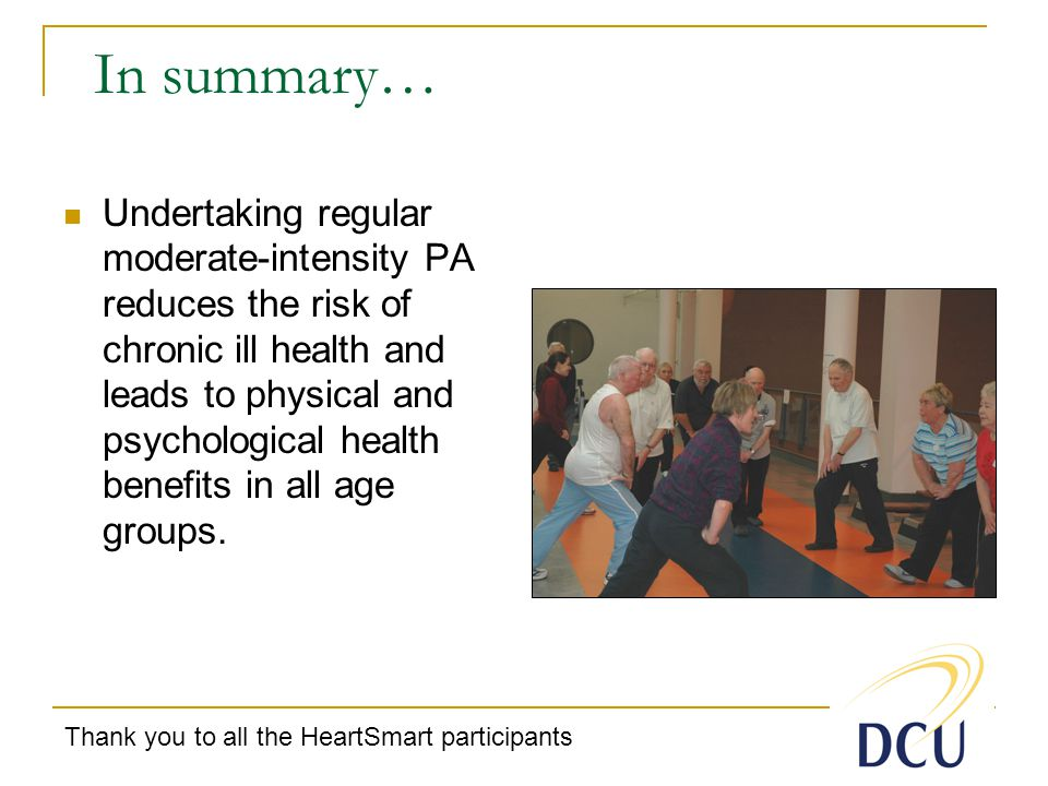 In summary… Undertaking regular moderate-intensity PA reduces the risk of chronic ill health and leads to physical and psychological health benefits in all age groups.