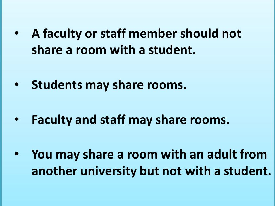 A faculty or staff member should not share a room with a student. Students may share rooms. Faculty and staff may share rooms. You may share a room wi