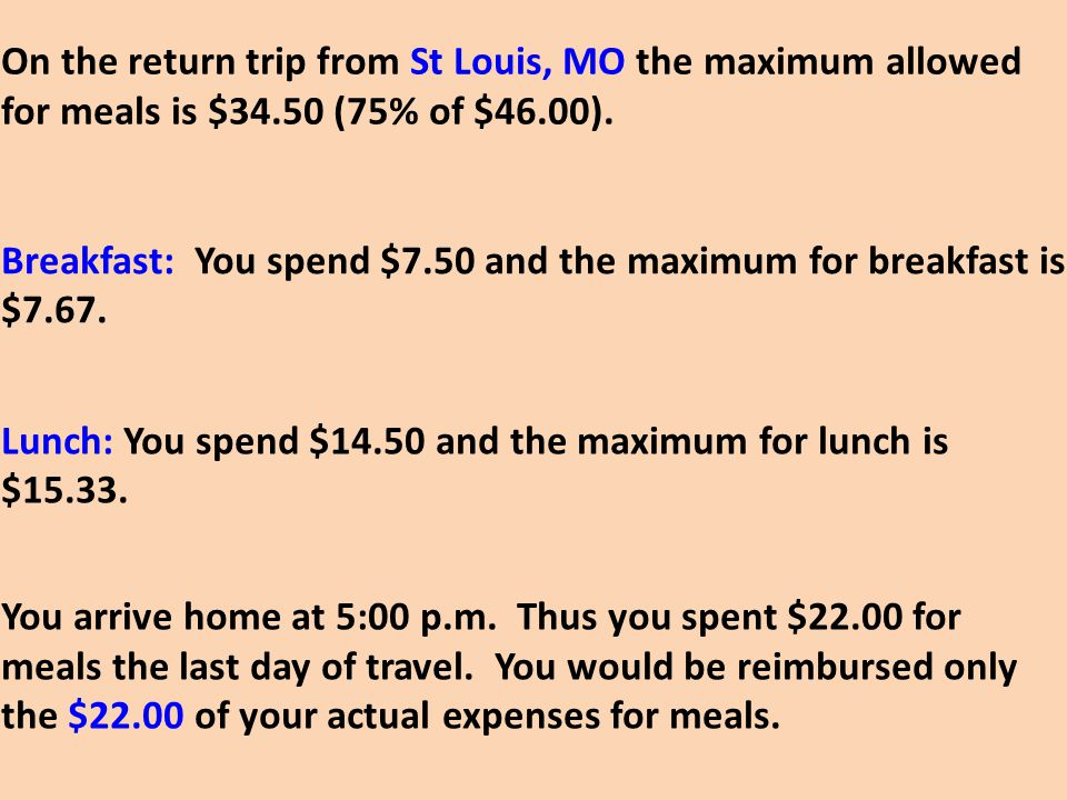 On the return trip from St Louis, MO the maximum allowed for meals is $34.50 (75% of $46.00). Breakfast: You spend $7.50 and the maximum for breakfast