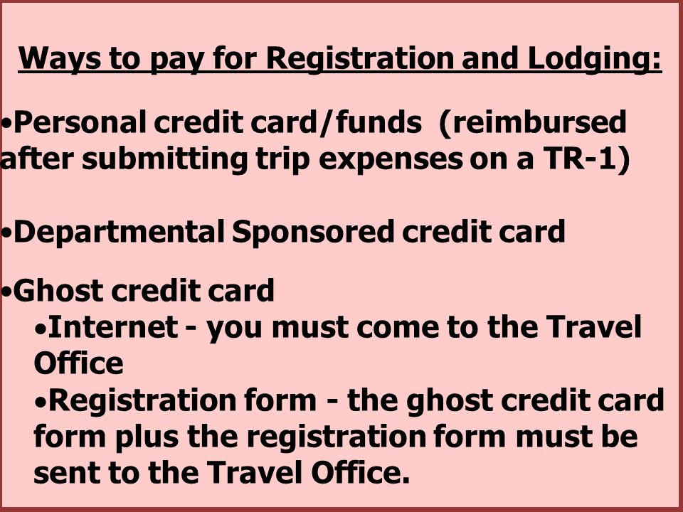 Ways to pay for Registration and Lodging: Personal credit card/funds (reimbursed after submitting trip expenses on a TR-1) Departmental Sponsored cred