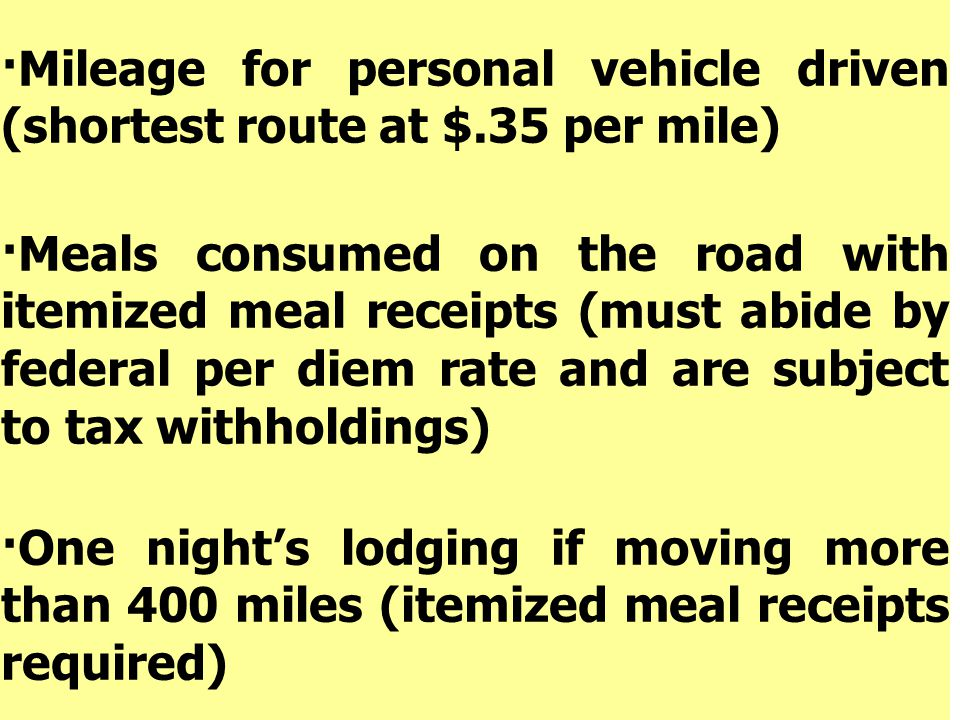 ·Mileage for personal vehicle driven (shortest route at $.35 per mile) ·Meals consumed on the road with itemized meal receipts (must abide by federal