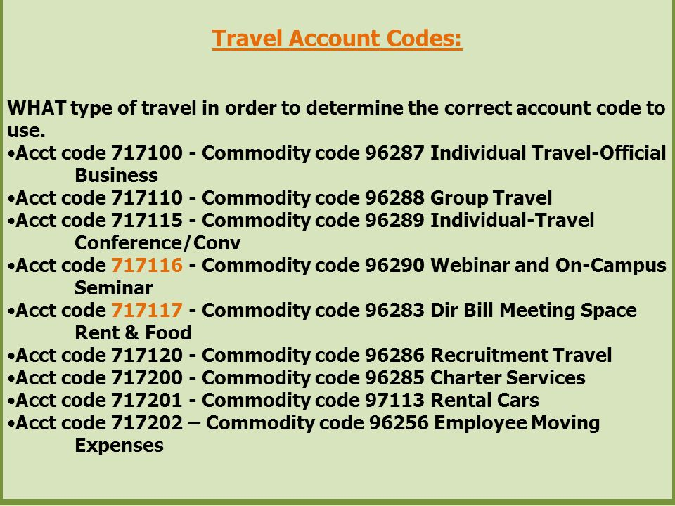 Travel Account Codes: WHAT type of travel in order to determine the correct account code to use. Acct code 717100 - Commodity code 96287 Individual Tr