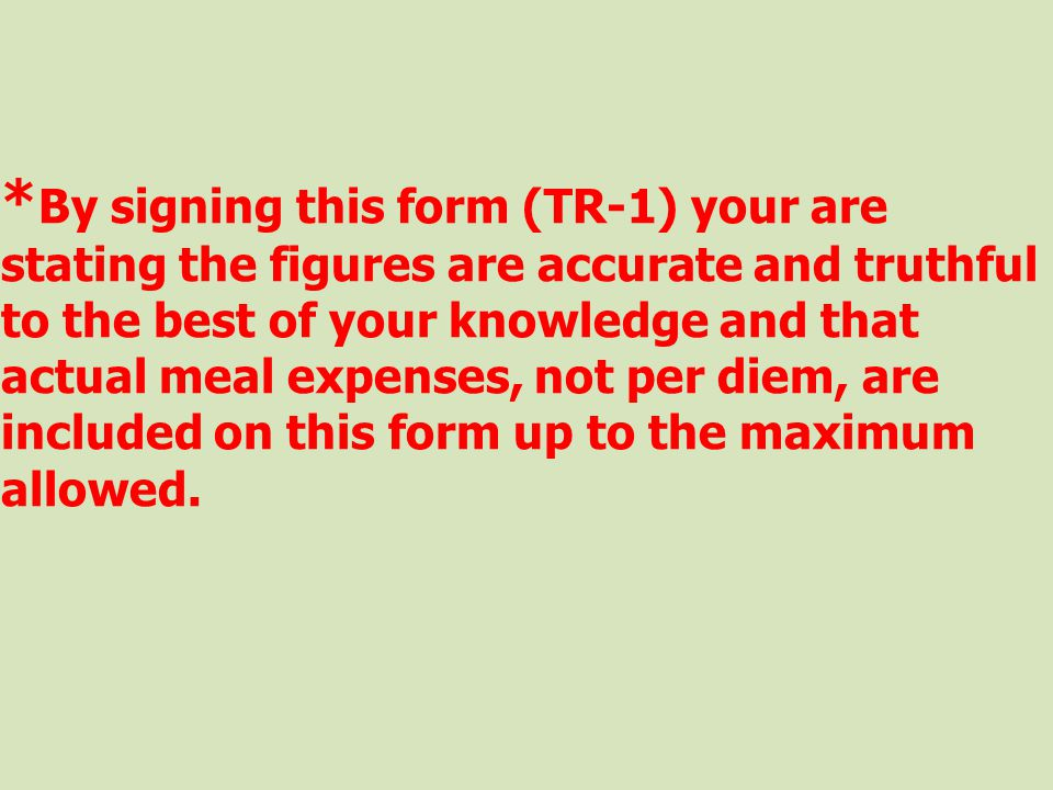 * By signing this form (TR-1) your are stating the figures are accurate and truthful to the best of your knowledge and that actual meal expenses, not