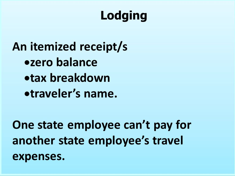 Lodging An itemized receipt/s zero balance tax breakdown travelers name. One state employee cant pay for another state employees travel expenses. Lodg