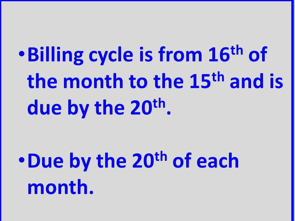 Billing cycle is from 16 th of the month to the 15 th and is due by the 20 th. Due by the 20 th of each month.